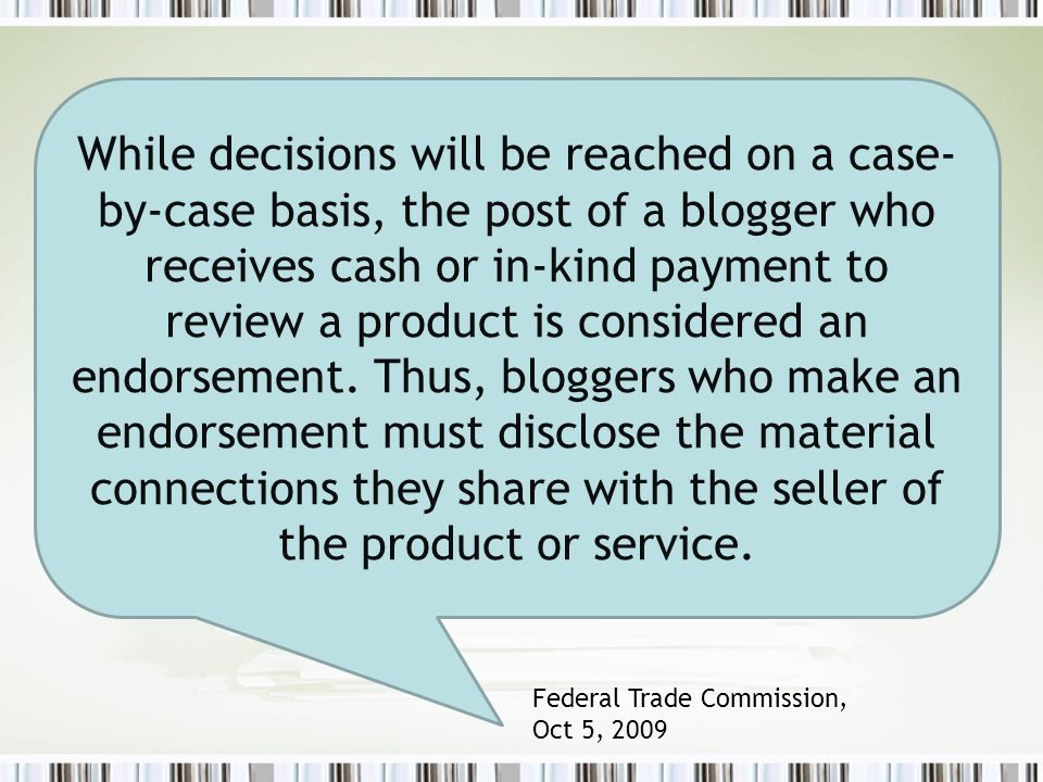 While decisions will be reached on a case- by-case basis, the post of a blogger who receives cash or in-kind payment to review a product is considered an endorsement.