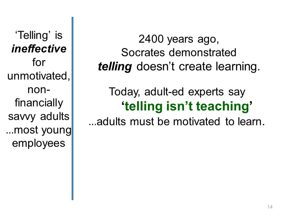 Telling is ineffective for unmotivated, non- financially savvy adults … most young employees 2400 years ago, Socrates demonstrated telling doesnt create learning.