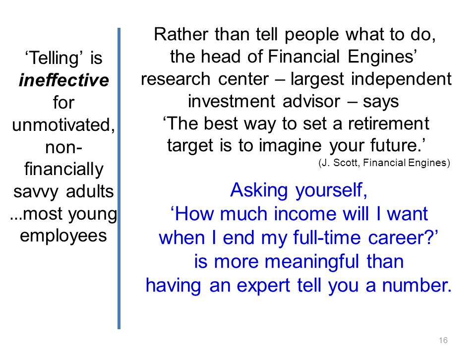 Telling is ineffective for unmotivated, non- financially savvy adults … most young employees Rather than tell people what to do, the head of Financial Engines research center – largest independent investment advisor – says The best way to set a retirement target is to imagine your future.