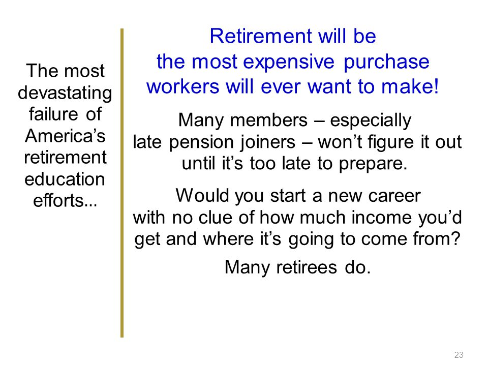 23 The most devastating failure of Americas retirement education efforts … Retirement will be the most expensive purchase workers will ever want to make.