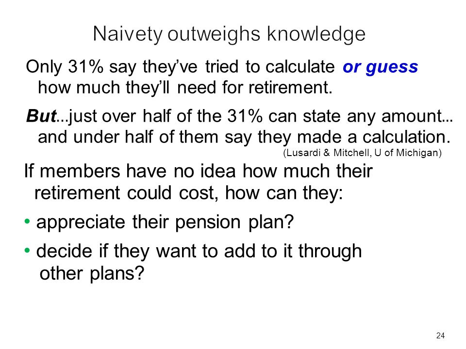24 Only 31% say theyve tried to calculate or guess how much theyll need for retirement. But … just over half of the 31% can state any amount... and un