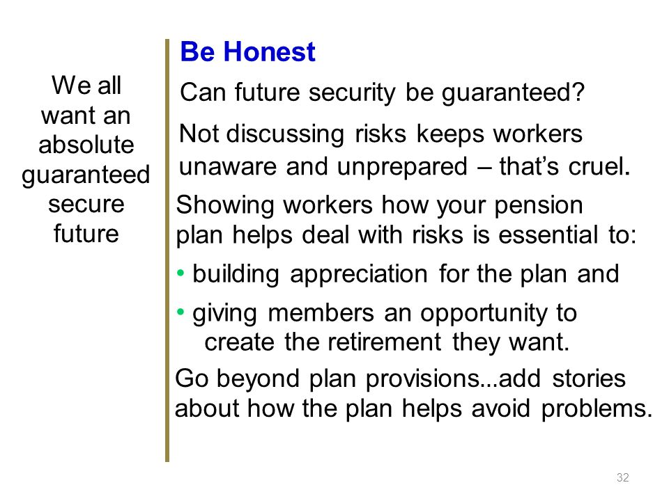 Be Honest Can future security be guaranteed? 32 We all want an absolute guaranteed secure future Not discussing risks keeps workers unaware and unprep