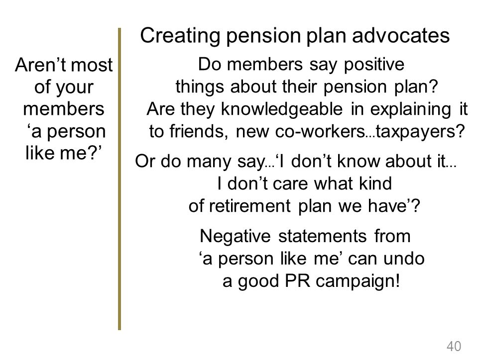 Arent most of your members a person like me? 40 Do members say positive things about their pension plan? Are they knowledgeable in explaining it to fr