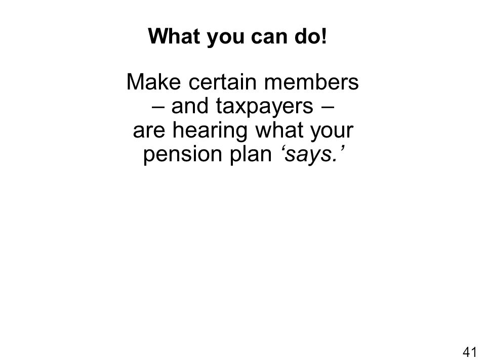 Make certain members – and taxpayers – are hearing what your pension plan says. What you can do! 41