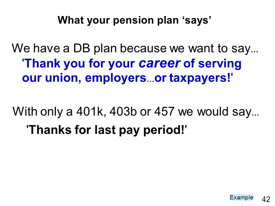 42 What your pension plan says We have a DB plan because we want to say … Thank you for your career of serving our union, employers … or taxpayers! With only a 401k, 403b or 457 we would say … Thanks for last pay period! Example