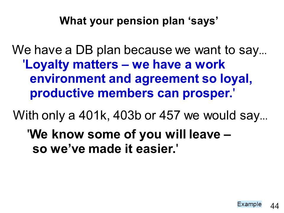 44 We have a DB plan because we want to say … 'Loyalty matters – we have a work environment and agreement so loyal, productive members can prosper.' W