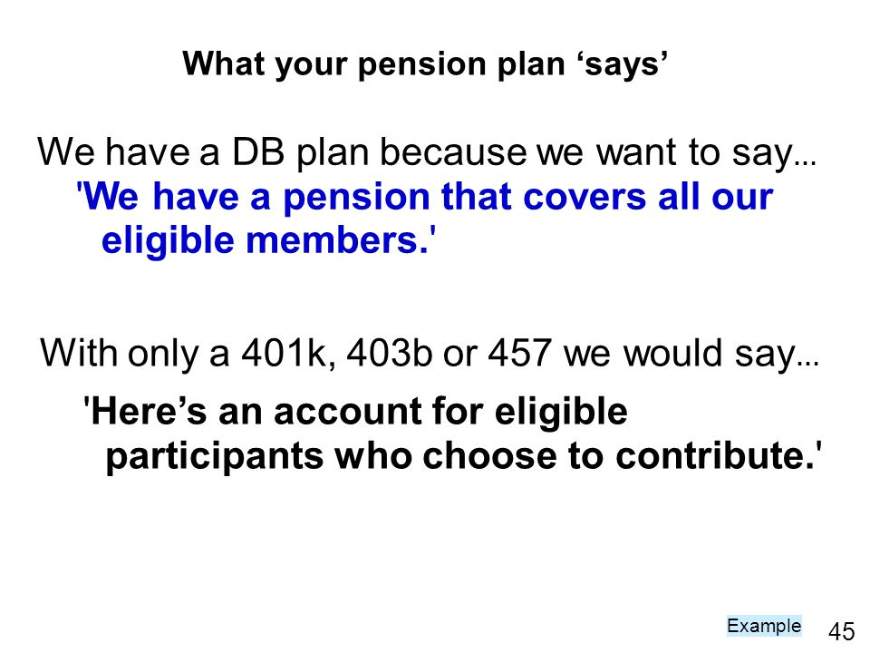 45 We have a DB plan because we want to say … We have a pension that covers all our eligible members. With only a 401k, 403b or 457 we would say … Heres an account for eligible participants who choose to contribute. Example What your pension plan says