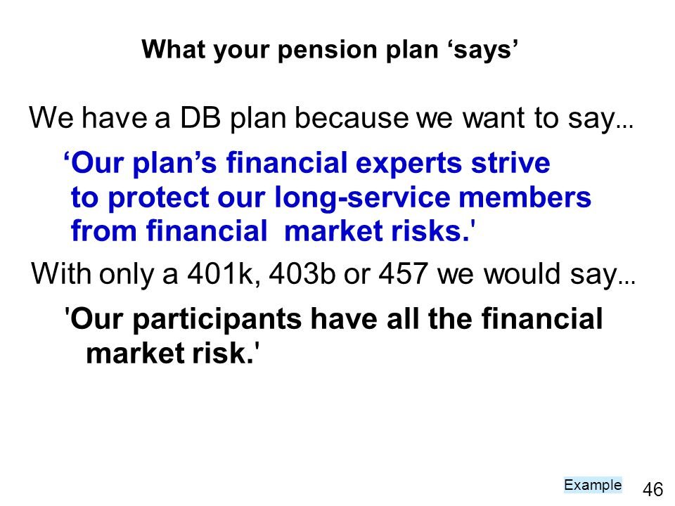 46 We have a DB plan because we want to say … Our plans financial experts strive to protect our long-service members from financial market risks. With only a 401k, 403b or 457 we would say … Our participants have all the financial market risk. Example What your pension plan says