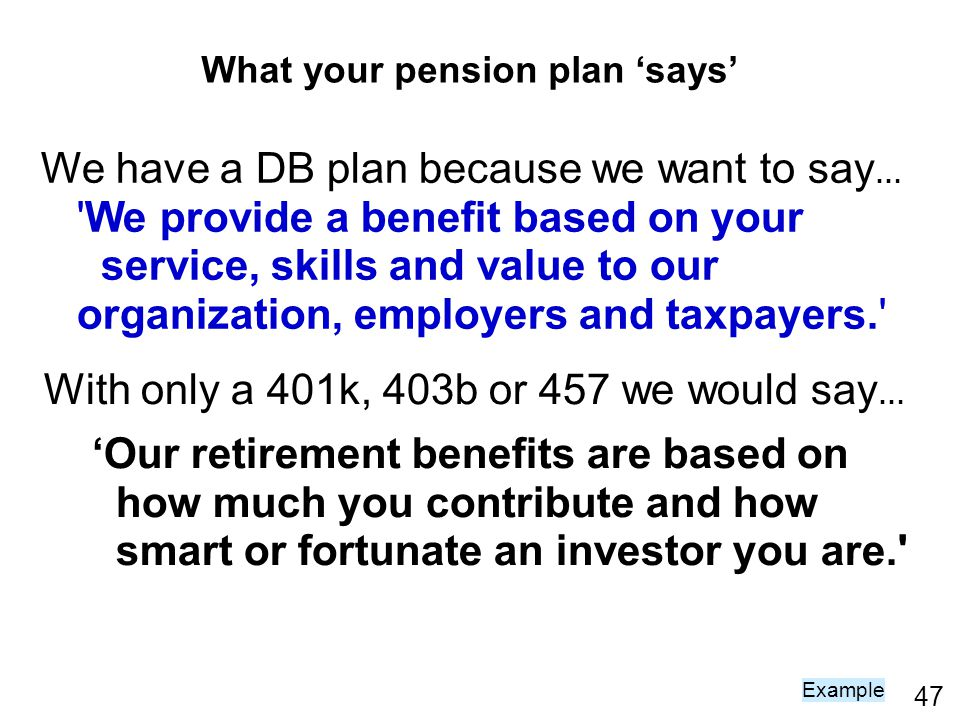47 We have a DB plan because we want to say … 'We provide a benefit based on your service, skills and value to our organization, employers and taxpaye