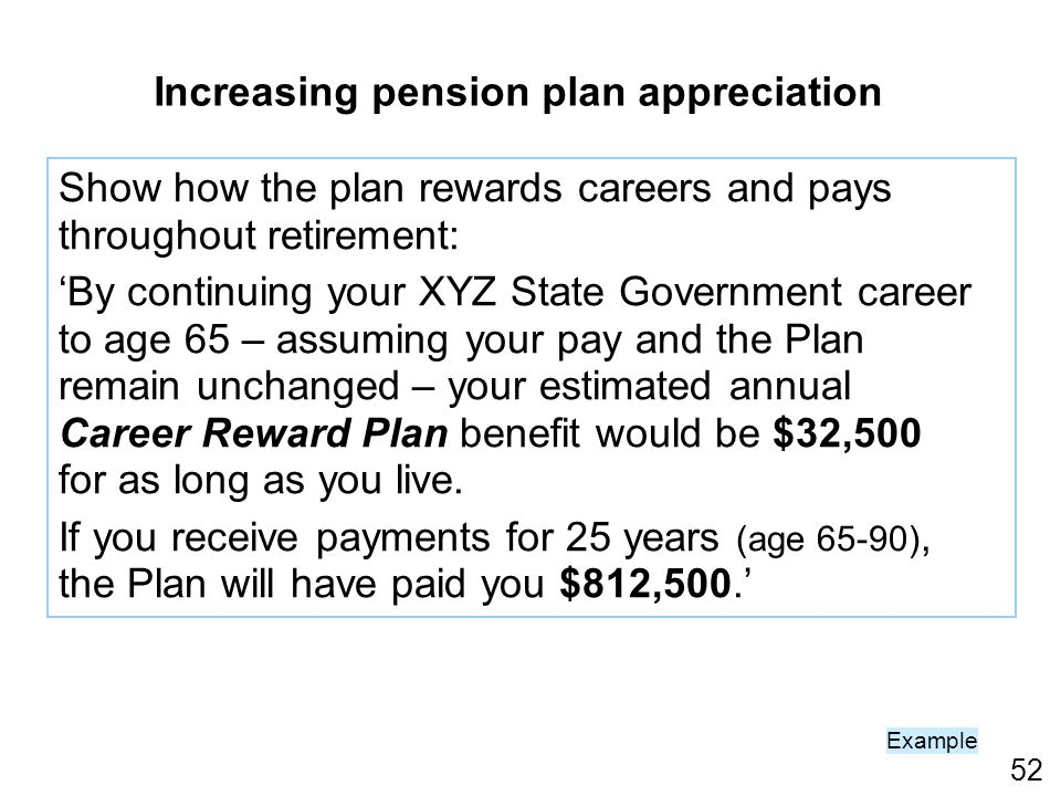 52 Example Show how the plan rewards careers and pays throughout retirement: By continuing your XYZ State Government career to age 65 – assuming your pay and the Plan remain unchanged – your estimated annual Career Reward Plan benefit would be $32,500 for as long as you live.