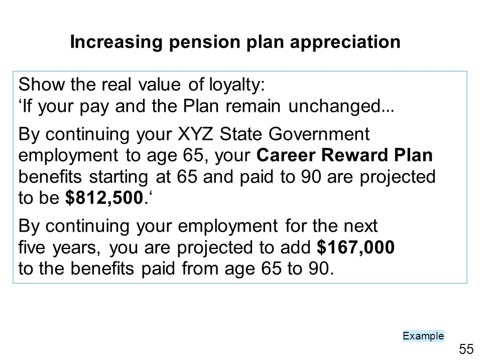 55 Increasing pension plan appreciation Show the real value of loyalty: If your pay and the Plan remain unchanged … By continuing your XYZ State Government employment to age 65, your Career Reward Plan benefits starting at 65 and paid to 90 are projected to be $812,500.
