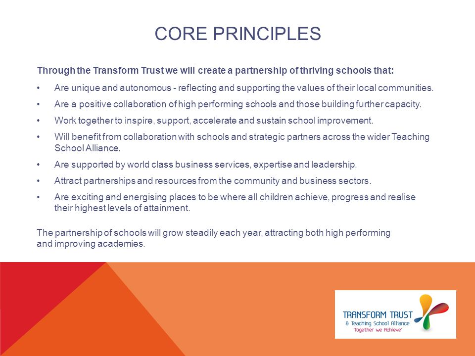 CORE PRINCIPLES Through the Transform Trust we will create a partnership of thriving schools that: Are unique and autonomous - reflecting and supporting the values of their local communities.