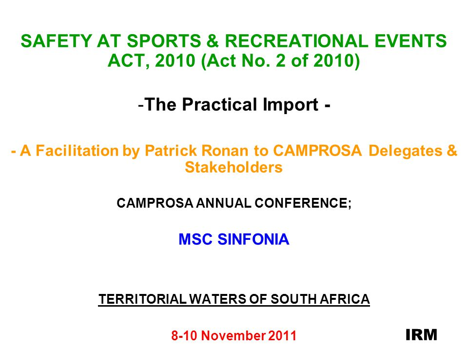 NATIONAL COMMISSIONER RESPONSIBILITY FOR SAFETY & SECURITY AT EVENTS (Section 4) - (Contd) The National Commissioner may, amongst others (Contd): - prohibit the sale of Event tickets on the day of an Event; -stipulate conditions for the hosting of High Risk Event; -prohibit or restrict admission of certain persons to an Event by the issuing of a prohibition notice; -issue spectator exclusion notices; -amend or replace a safety certificate.