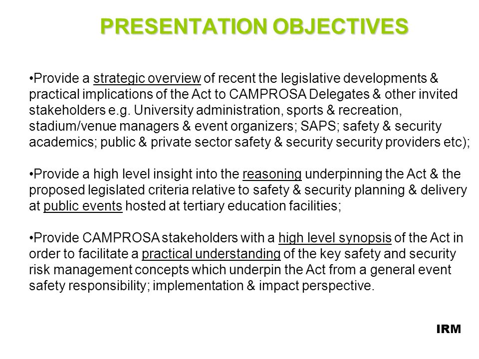 ACT – KEY DEFINITIONS (CONTD) Event Safety & Security Planning Committee means: the committee contemplated in Section 16 (of the Act) which is a committee established by an authorized SAPS member consisting of a minimum of 12 safety & security stakeholders to co-ordinate safety & security planning and functions at an Event; AUTHORIZED MEMBER means: a police official designated i.t.o.