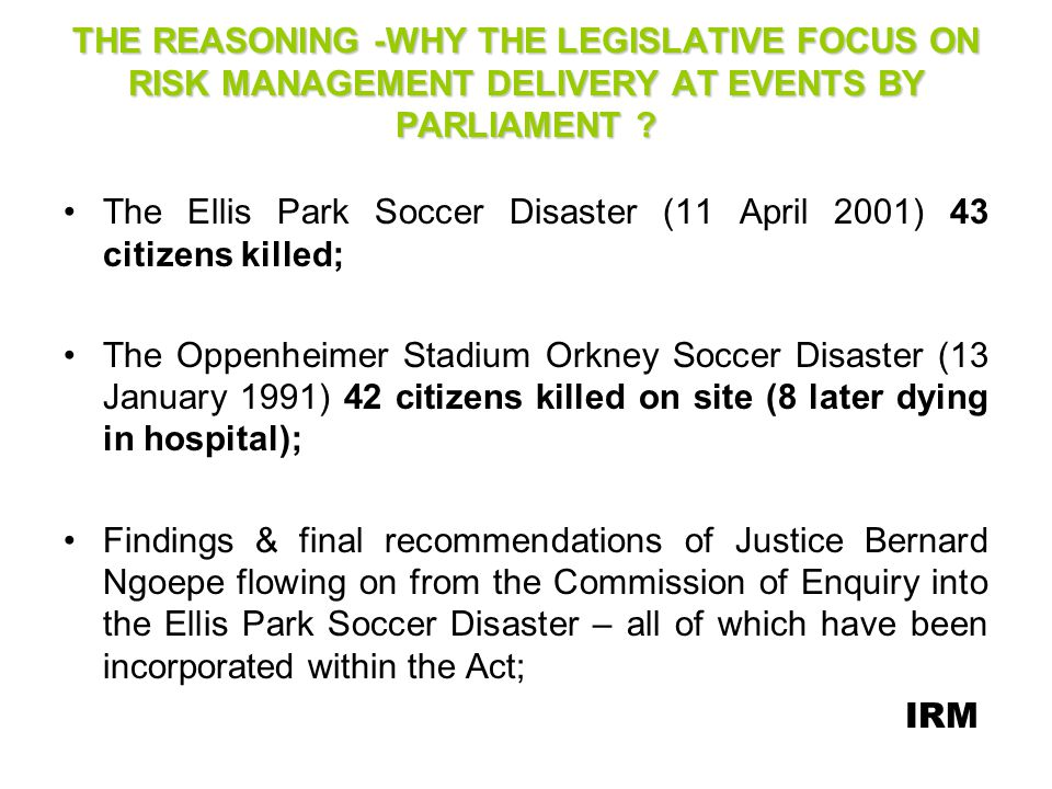 THE REASONING - (Contd) South Africas having increasingly become a desirous destination for major international sporting, recreational, political & social economic events & our Governments policy to attract and support the hosting of such major events in our country; Although not directly related – lending legislative support to the hosting & bidding by SA of major events such as the 2010 FIFA World Cup SA ; Olympic Games, IRB Rugby World Cup etc.