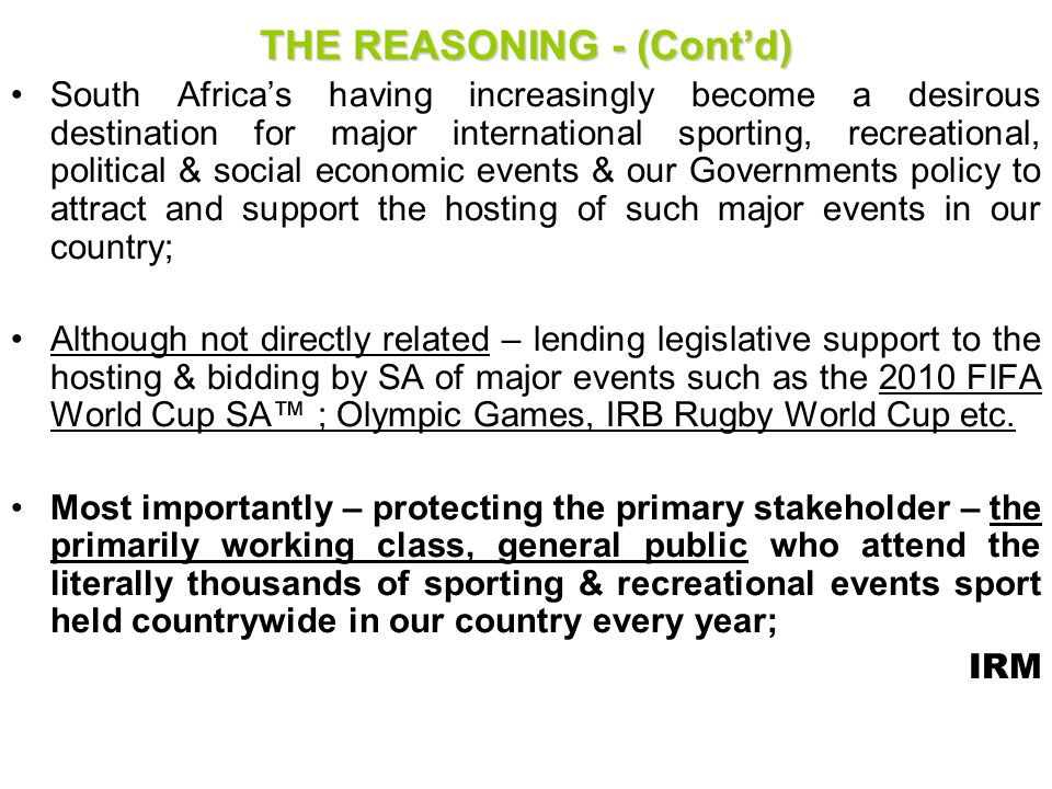 NATIONAL COMMISSIONER RESPONSIBILITY FOR SAFETY & SECURITY AT EVENTS (Section 4) – contd RISK CATEGORIZATION OF EVENTS (contd) The National Commissioner must, in making a risk categorization for an event (match), take the following factors into account : –Historic data re popularity of match; relevance of outcome of match; –Venue location & expected attendance based on historic/current factors; –Suitability of a stadium/Venue from a safety & security infrastructure perspective; –Certified safe capacity of stadium/venue; –Crime statistical trends at stadium/venue; –Historical incidents at prior/similar events; IRM