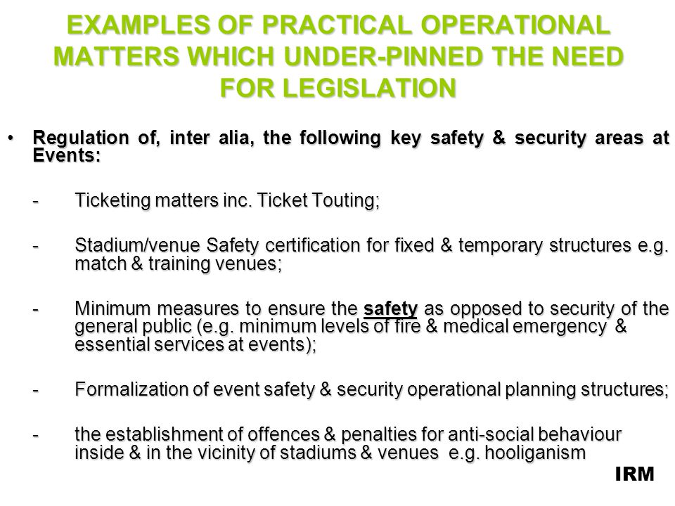 KEY CONCEPTS (Contd) -Identification of safety & security role-players at Events; -Establishment of Event Safety & Security Planning Committees (ESSPCs); –The assignment of duties & responsibilities to Event safety & security role-players; –Prohibition of Events due to safety and/or security risks; –Exclusion of Spectators from Events; –Creation of Offences & Penalties –Creation of a legislative framework i.r.o the provision of safety & security at Events inc.