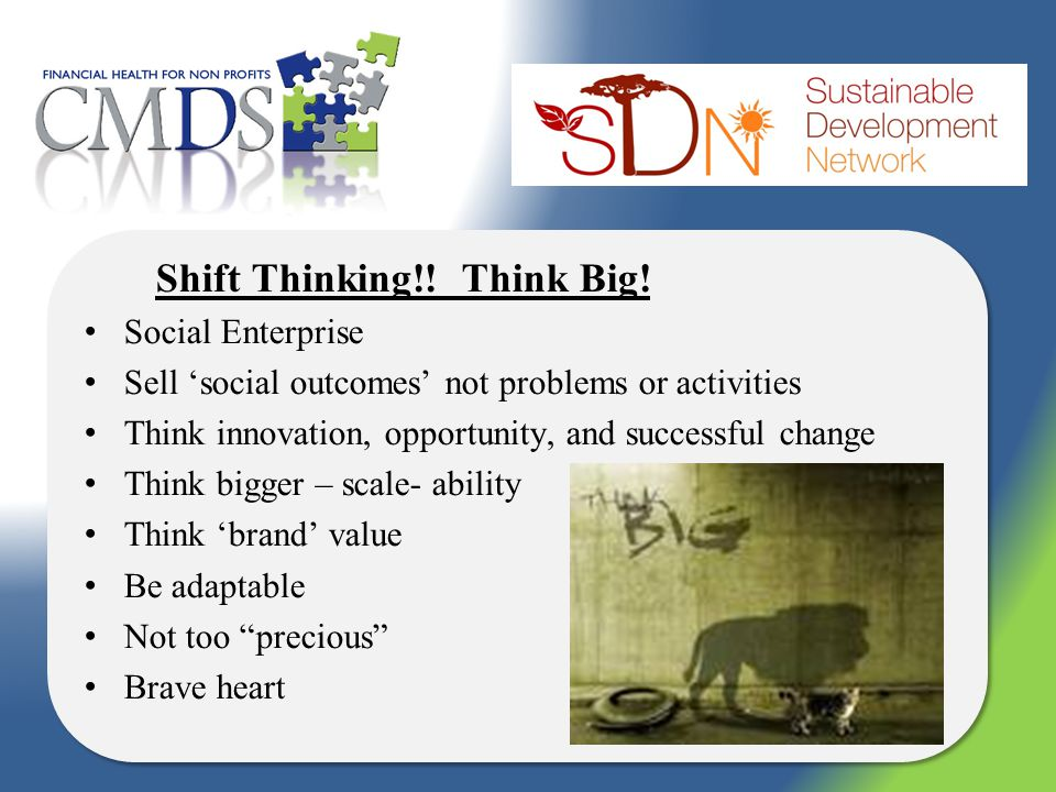 Shift Thinking!! Think Big! Social Enterprise Sell social outcomes not problems or activities Think innovation, opportunity, and successful change Thi