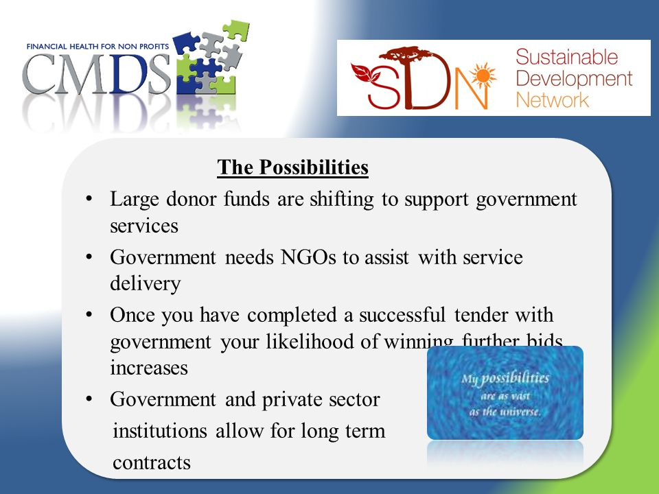 The Possibilities Large donor funds are shifting to support government services Government needs NGOs to assist with service delivery Once you have completed a successful tender with government your likelihood of winning further bids increases Government and private sector institutions allow for long term contracts The Possibilities Large donor funds are shifting to support government services Government needs NGOs to assist with service delivery Once you have completed a successful tender with government your likelihood of winning further bids increases Government and private sector institutions allow for long term contracts