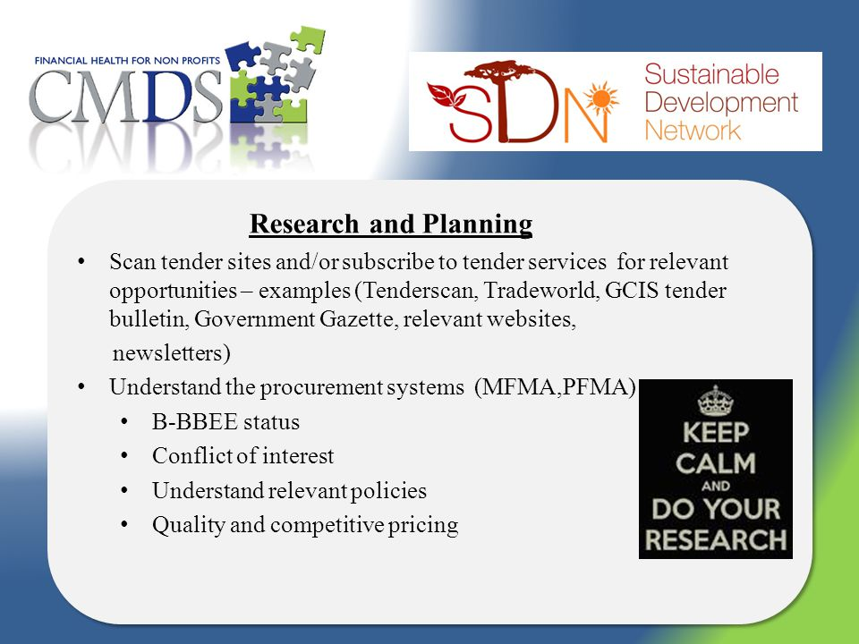 Research and Planning Scan tender sites and/or subscribe to tender services for relevant opportunities – examples (Tenderscan, Tradeworld, GCIS tender bulletin, Government Gazette, relevant websites, newsletters) Understand the procurement systems (MFMA,PFMA) B-BBEE status Conflict of interest Understand relevant policies Quality and competitive pricing Research and Planning Scan tender sites and/or subscribe to tender services for relevant opportunities – examples (Tenderscan, Tradeworld, GCIS tender bulletin, Government Gazette, relevant websites, newsletters) Understand the procurement systems (MFMA,PFMA) B-BBEE status Conflict of interest Understand relevant policies Quality and competitive pricing