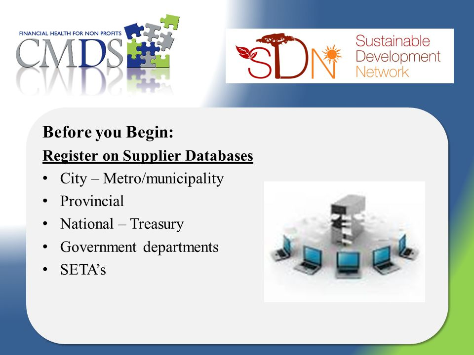 Before you Begin: Register on Supplier Databases City – Metro/municipality Provincial National – Treasury Government departments SETAs Before you Begin: Register on Supplier Databases City – Metro/municipality Provincial National – Treasury Government departments SETAs