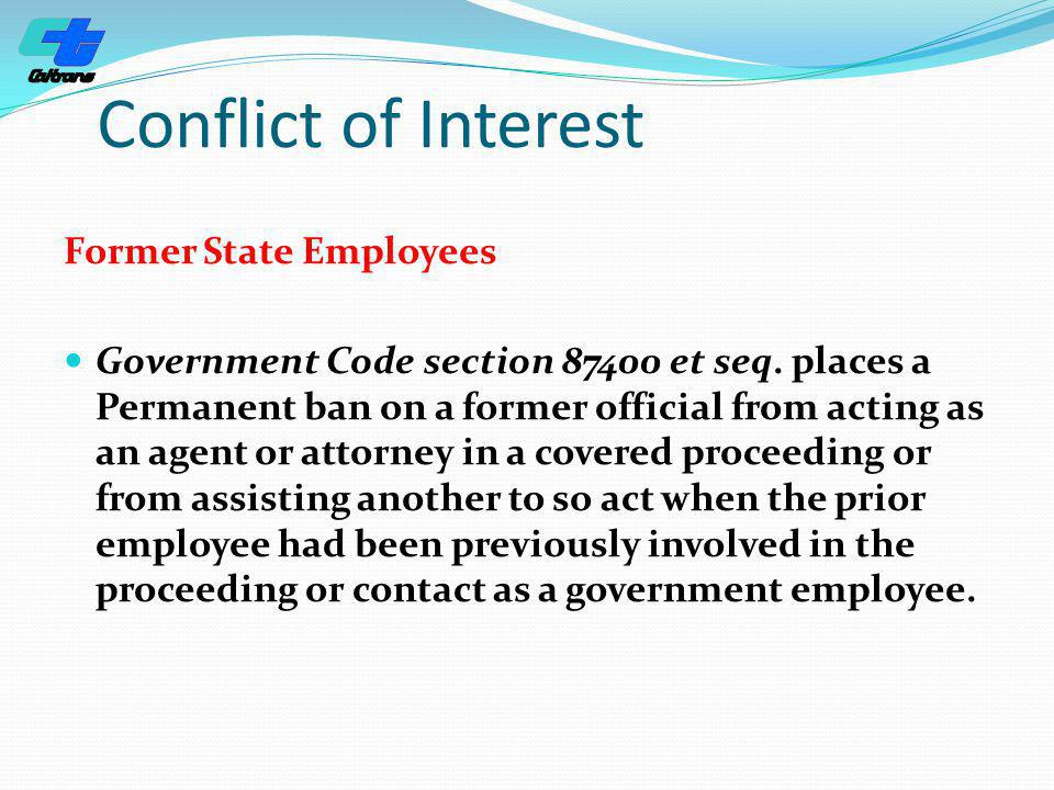 Conflict of Interest Former State Employees Government Code section 87400 et seq. places a Permanent ban on a former official from acting as an agent