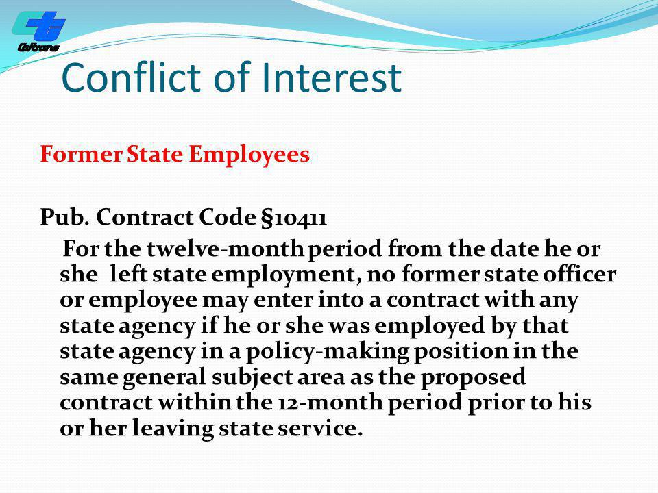 Conflict of Interest Former State Employees Pub. Contract Code §10411 For the twelve-month period from the date he or she left state employment, no fo