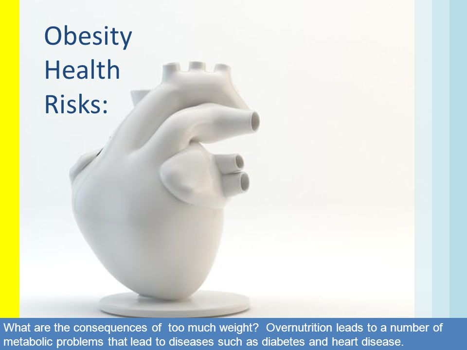 Obesity Health Risks: What are the consequences of too much weight? Overnutrition leads to a number of metabolic problems that lead to diseases such a