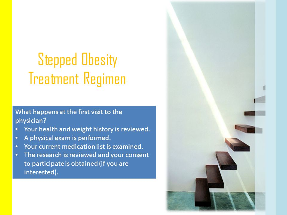 Stepped Obesity Treatment Regimen What happens at the first visit to the physician? Your health and weight history is reviewed. A physical exam is per
