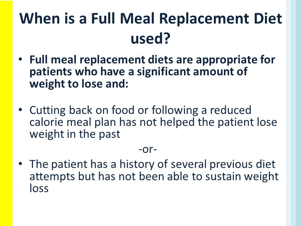 When is a Full Meal Replacement Diet used? Full meal replacement diets are appropriate for patients who have a significant amount of weight to lose an