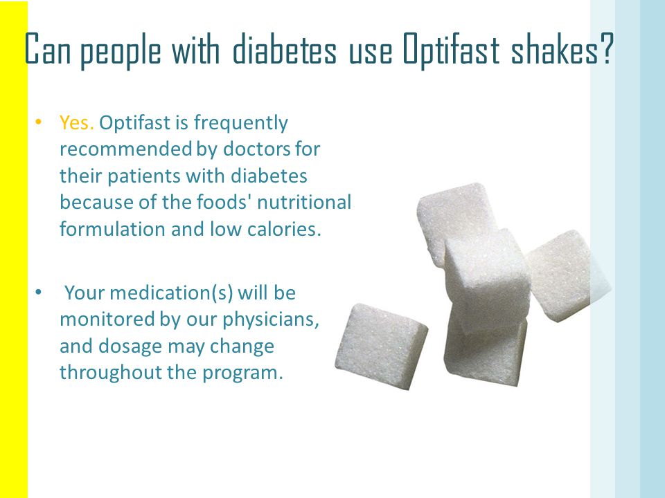 Can people with diabetes use Optifast shakes? Yes. Optifast is frequently recommended by doctors for their patients with diabetes because of the foods
