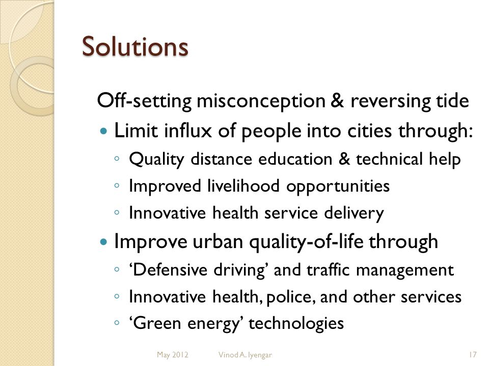 Solutions Off-setting misconception & reversing tide Limit influx of people into cities through: Quality distance education & technical help Improved livelihood opportunities Innovative health service delivery Improve urban quality-of-life through Defensive driving and traffic management Innovative health, police, and other services Green energy technologies 17Vinod A.