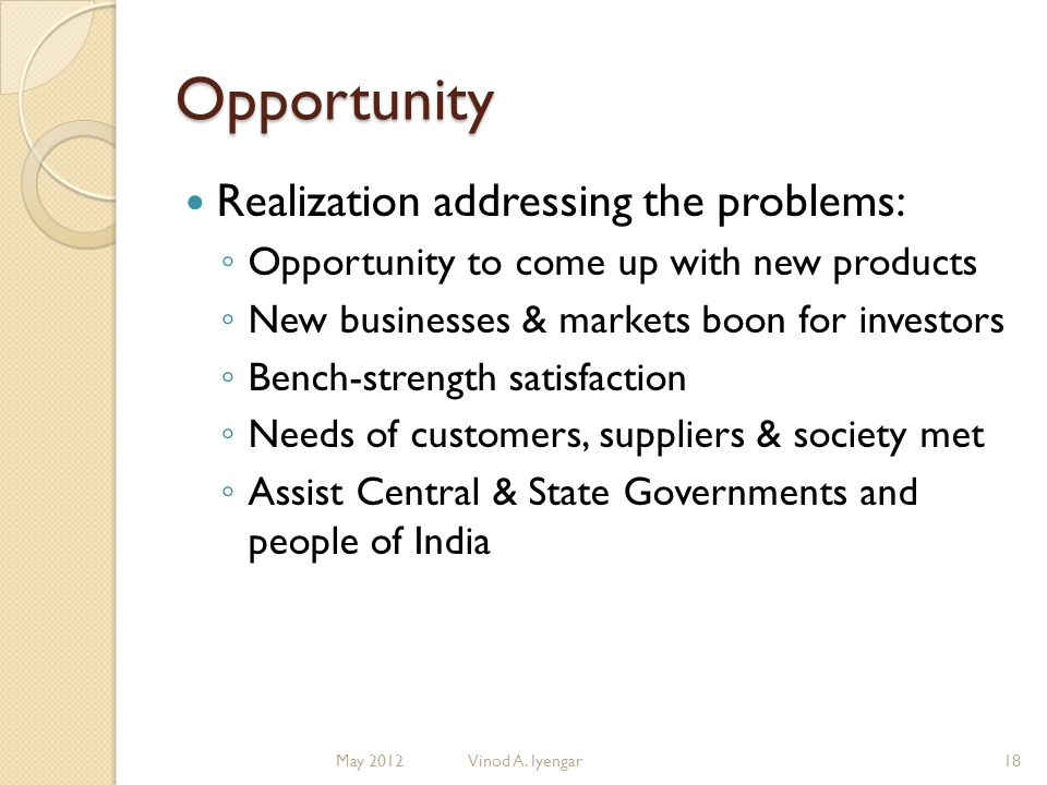 Opportunity Realization addressing the problems: Opportunity to come up with new products New businesses & markets boon for investors Bench-strength satisfaction Needs of customers, suppliers & society met Assist Central & State Governments and people of India 18Vinod A.