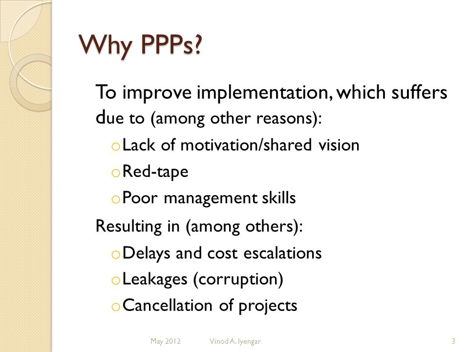 Why PPPs? To improve implementation, which suffers d ue to (among other reasons): o Lack of motivation/shared vision o Red-tape o Poor management skil