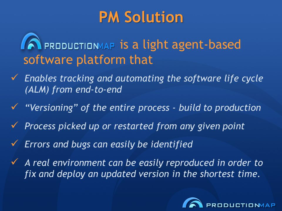PM Solution is a light agent-based software platform that Enables tracking and automating the software life cycle (ALM) from end-to-end Versioning of the entire process - build to production Process picked up or restarted from any given point Errors and bugs can easily be identified A real environment can be easily reproduced in order to fix and deploy an updated version in the shortest time.