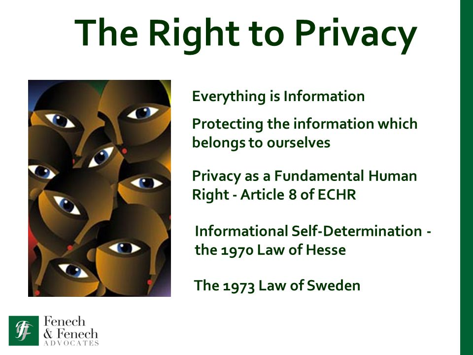 The Right to Privacy Everything is Information Protecting the information which belongs to ourselves Privacy as a Fundamental Human Right - Article 8 of ECHR Informational Self-Determination - the 1970 Law of Hesse The 1973 Law of Sweden