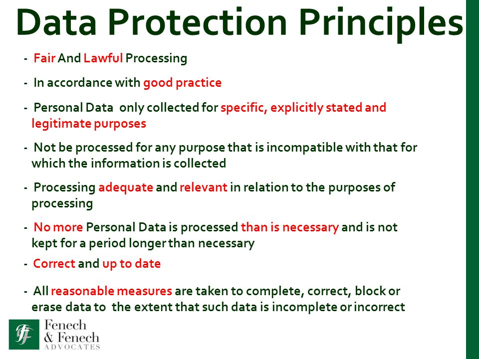 Data Protection Principles - Fair And Lawful Processing - In accordance with good practice - Personal Data only collected for specific, explicitly stated and legitimate purposes - Not be processed for any purpose that is incompatible with that for which the information is collected - Processing adequate and relevant in relation to the purposes of processing - No more Personal Data is processed than is necessary and is not kept for a period longer than necessary - Correct and up to date - All reasonable measures are taken to complete, correct, block or erase data to the extent that such data is incomplete or incorrect