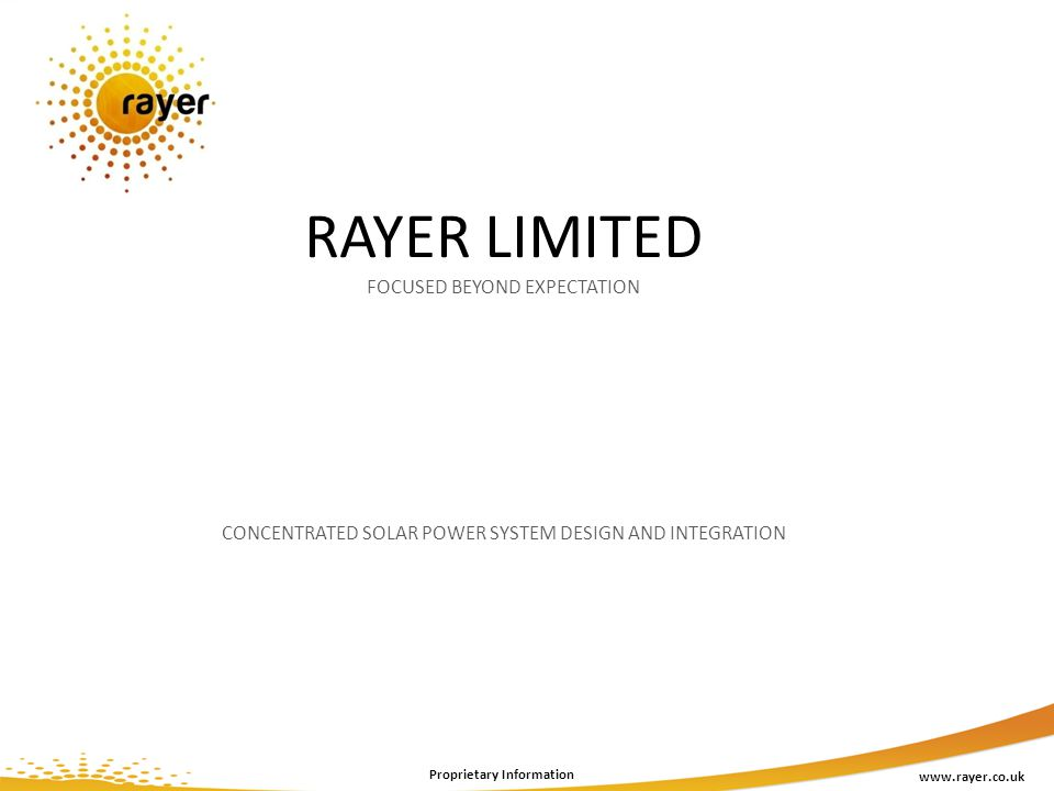 RAYER LIMITED FOCUSED BEYOND EXPECTATION CONCENTRATED SOLAR POWER SYSTEM DESIGN AND INTEGRATION www.rayer.co.uk Proprietary Information