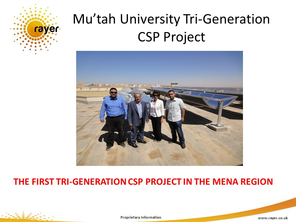 Mutah University Tri-Generation CSP Project www.rayer.co.uk Proprietary Information THE FIRST TRI-GENERATION CSP PROJECT IN THE MENA REGION