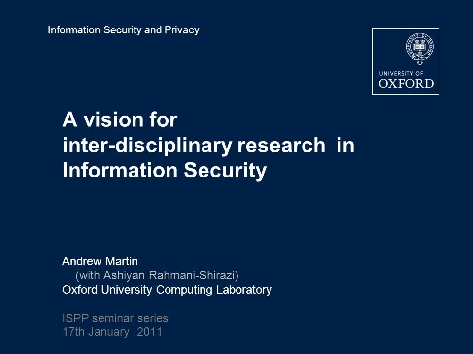Information Security and Privacy A vision for inter-disciplinary research in Information Security Andrew Martin (with Ashiyan Rahmani-Shirazi) Oxford University Computing Laboratory ISPP seminar series 17th January 2011