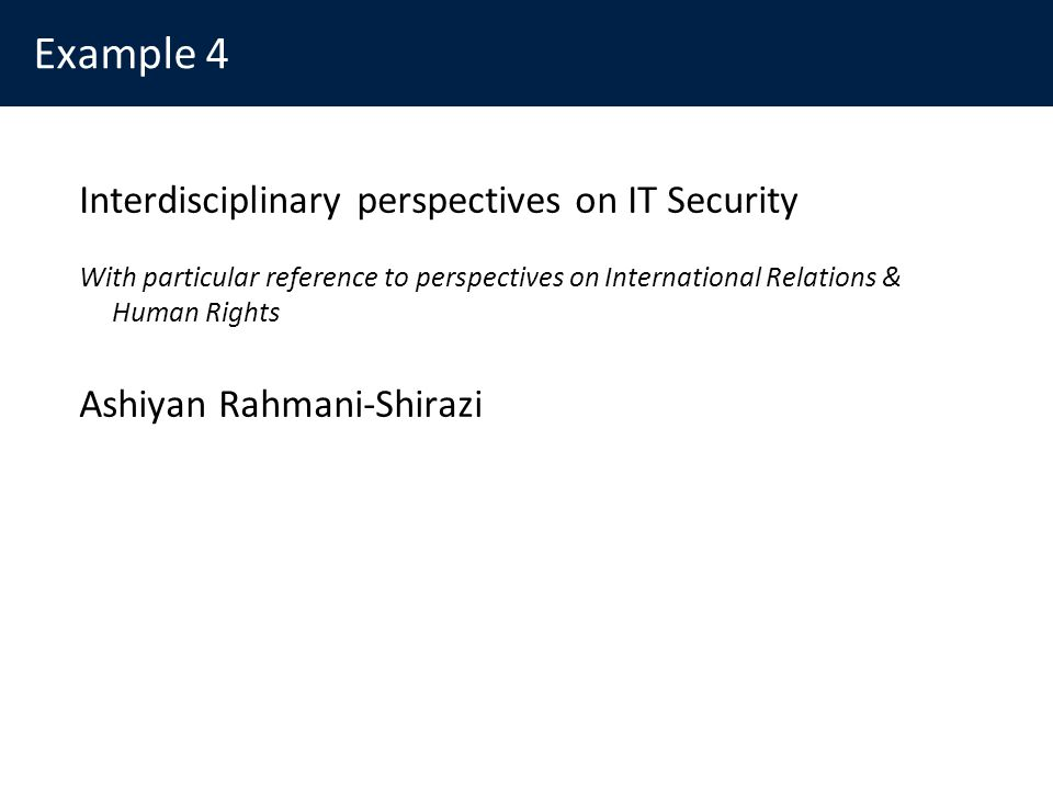 Example 4 Interdisciplinary perspectives on IT Security With particular reference to perspectives on International Relations & Human Rights Ashiyan Rahmani-Shirazi