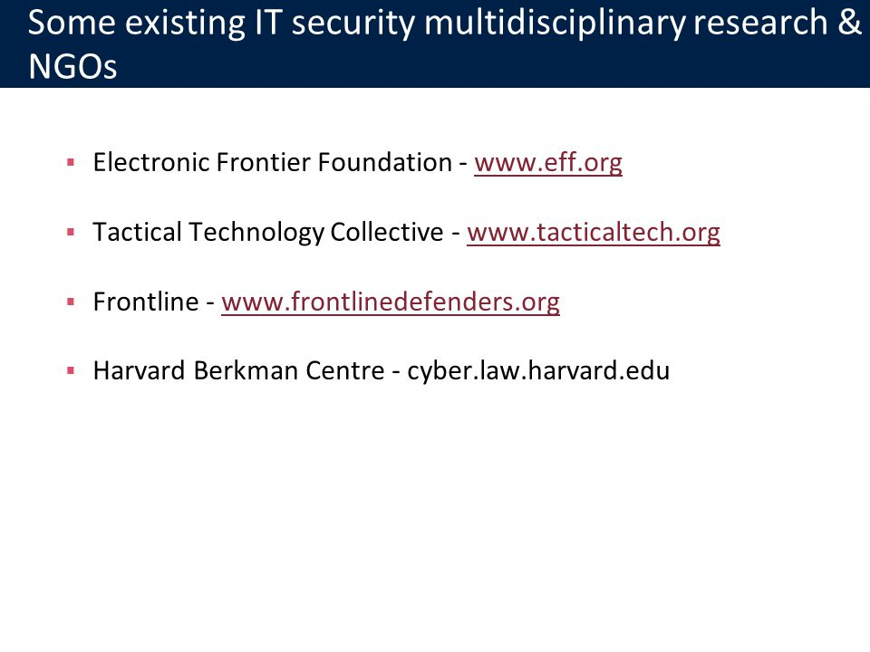 Some existing IT security multidisciplinary research & NGOs Electronic Frontier Foundation - www.eff.orgwww.eff.org Tactical Technology Collective - www.tacticaltech.orgwww.tacticaltech.org Frontline - www.frontlinedefenders.orgwww.frontlinedefenders.org Harvard Berkman Centre - cyber.law.harvard.edu