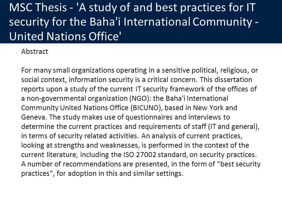 MSC Thesis - A study of and best practices for IT security for the Baha i International Community - United Nations Office Abstract For many small organizations operating in a sensitive political, religious, or social context, information security is a critical concern.
