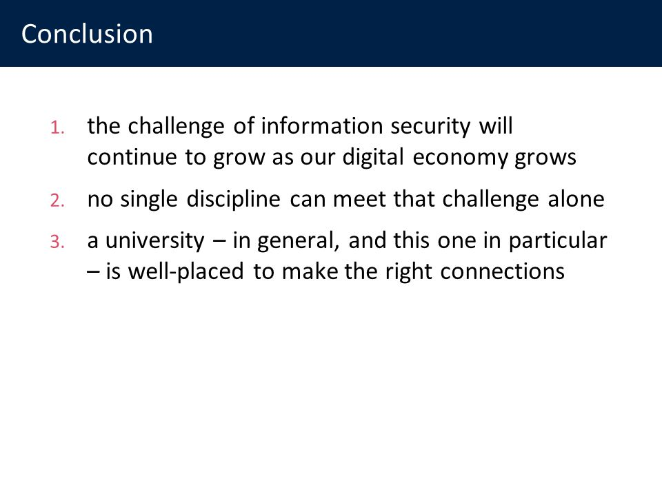 Conclusion 1. the challenge of information security will continue to grow as our digital economy grows 2. no single discipline can meet that challenge