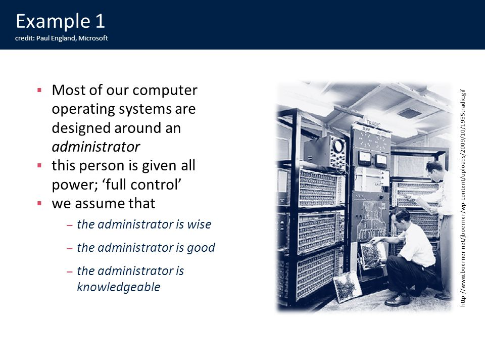 Example 1 credit: Paul England, Microsoft Most of our computer operating systems are designed around an administrator this person is given all power; full control we assume that – the administrator is wise – the administrator is good – the administrator is knowledgeable http://www.boerner.net/jboerner/wp-content/uploads/2009/10/1955tradic.gif