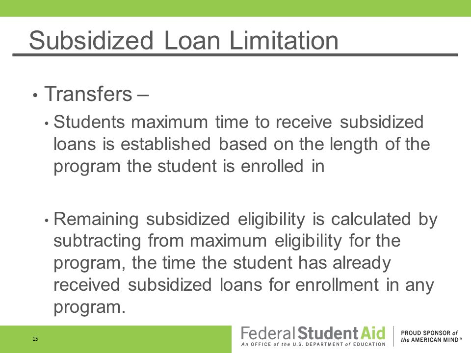 Subsidized Loan Limitation Transfers – Students maximum time to receive subsidized loans is established based on the length of the program the student is enrolled in Remaining subsidized eligibility is calculated by subtracting from maximum eligibility for the program, the time the student has already received subsidized loans for enrollment in any program.