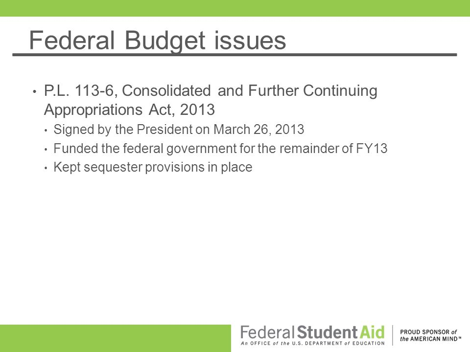 Federal Budget issues P.L. 113-6, Consolidated and Further Continuing Appropriations Act, 2013 Signed by the President on March 26, 2013 Funded the fe