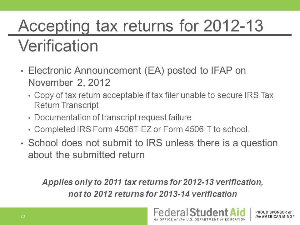 Accepting tax returns for 2012-13 Verification Electronic Announcement (EA) posted to IFAP on November 2, 2012 Copy of tax return acceptable if tax fi
