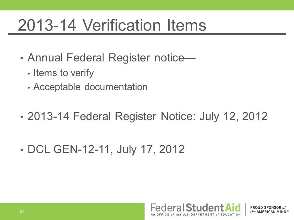 2013-14 Verification Items Annual Federal Register notice Items to verify Acceptable documentation 2013-14 Federal Register Notice: July 12, 2012 DCL GEN-12-11, July 17, 2012 24