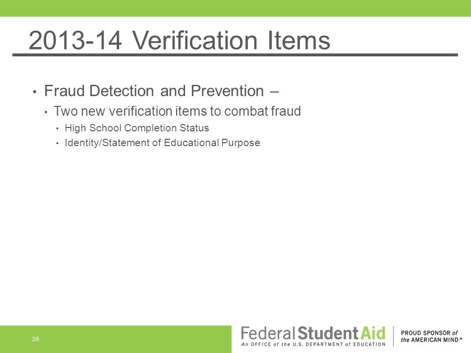 2013-14 Verification Items Fraud Detection and Prevention – Two new verification items to combat fraud High School Completion Status Identity/Statement of Educational Purpose 26